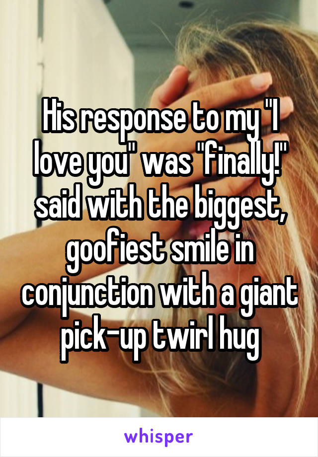 """His response to my """"I love you"""" was """"finally!"""" said with the biggest, goofiest smile in conjunction with a giant pick-up twirl hug"""