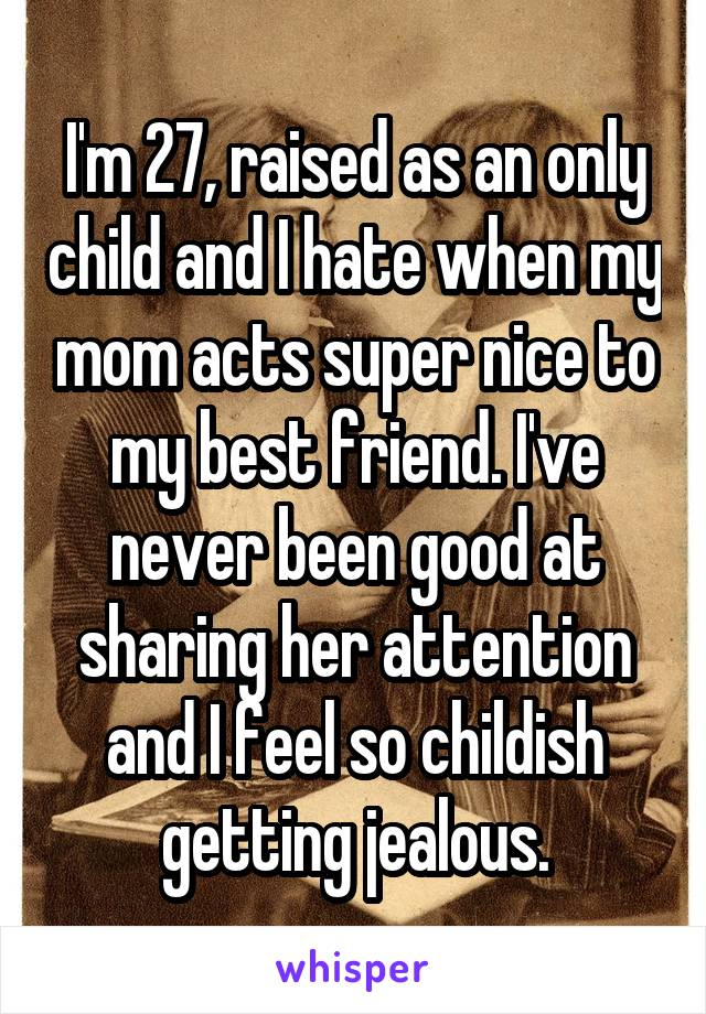 I'm 27, raised as an only child and I hate when my mom acts super nice to my best friend. I've never been good at sharing her attention and I feel so childish getting jealous.
