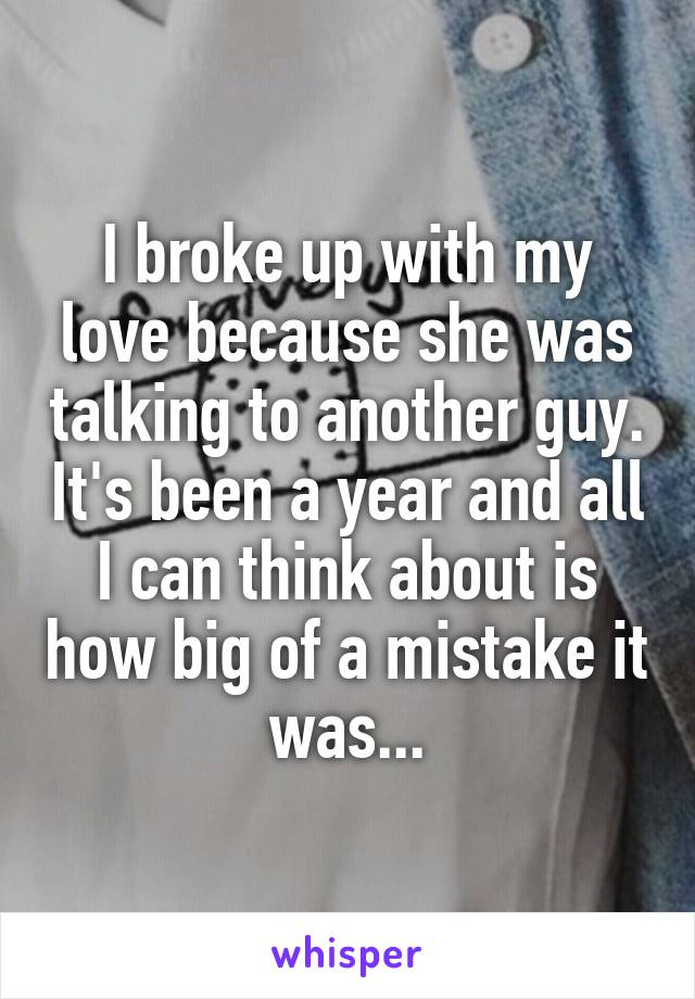 I broke up with my love because she was talking to another guy. It's been a year and all I can think about is how big of a mistake it was...