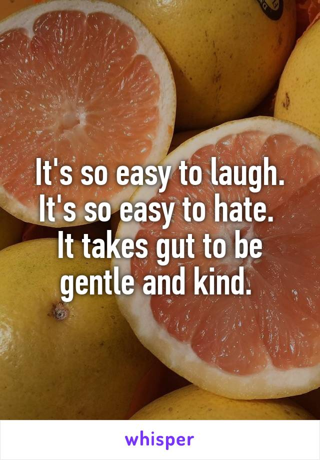 It's so easy to laugh. It's so easy to hate.  It takes gut to be gentle and kind.
