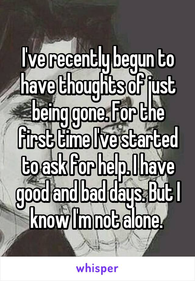 I've recently begun to have thoughts of just being gone. For the first time I've started to ask for help. I have good and bad days. But I know I'm not alone.
