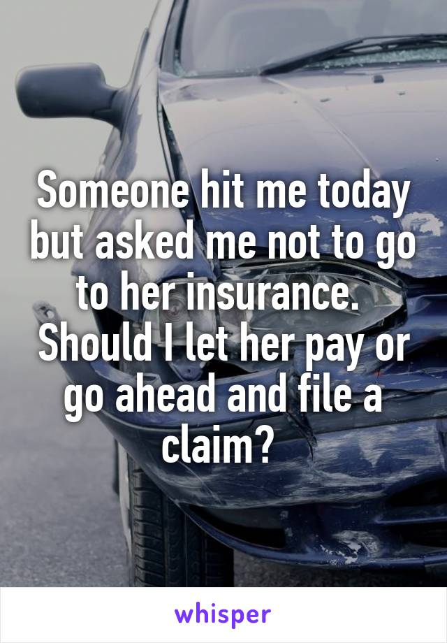 Someone hit me today but asked me not to go to her insurance.  Should I let her pay or go ahead and file a claim?