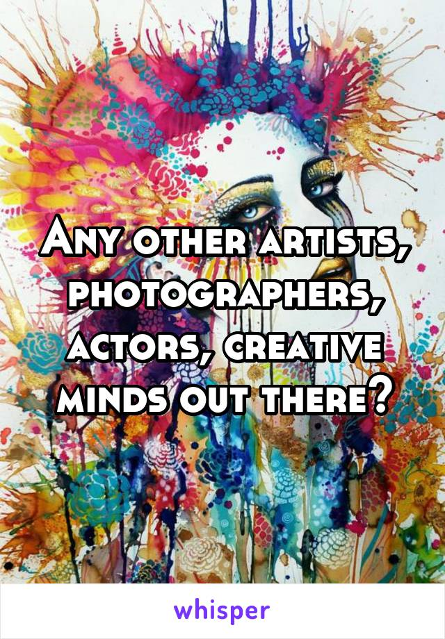 Any other artists, photographers, actors, creative minds out there?