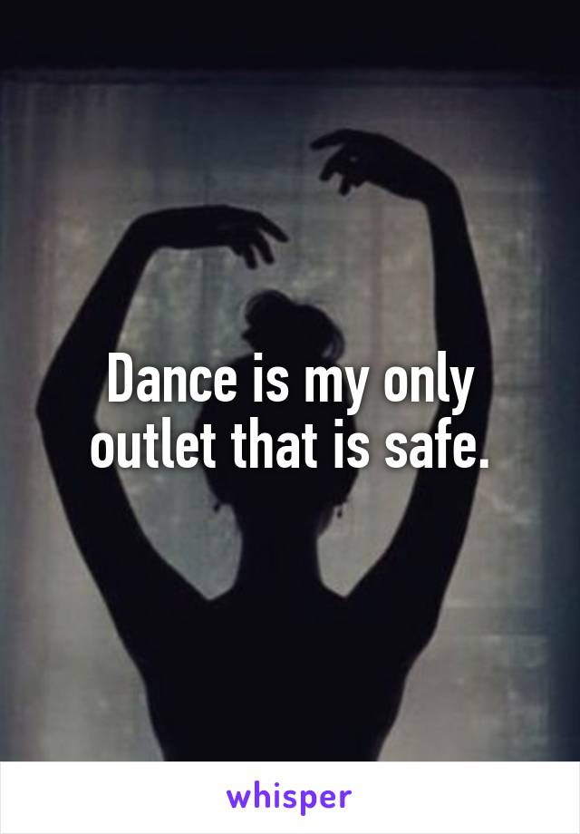Dance is my only outlet that is safe.
