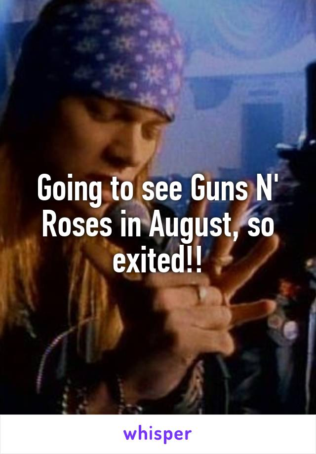 Going to see Guns N' Roses in August, so exited!!