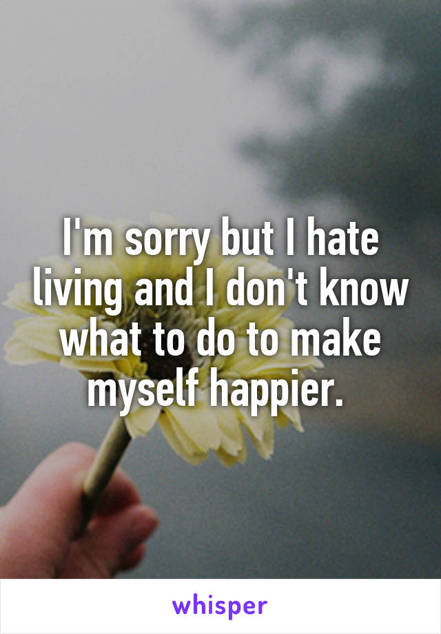 I'm sorry but I hate living and I don't know what to do to make myself happier.