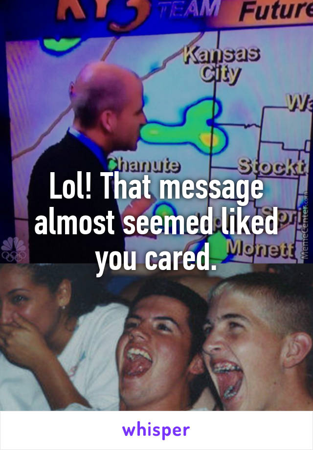 Lol! That message almost seemed liked you cared.