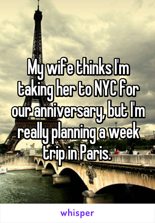 My wife thinks I'm taking her to NYC for our anniversary, but I'm really planning a week trip in Paris.