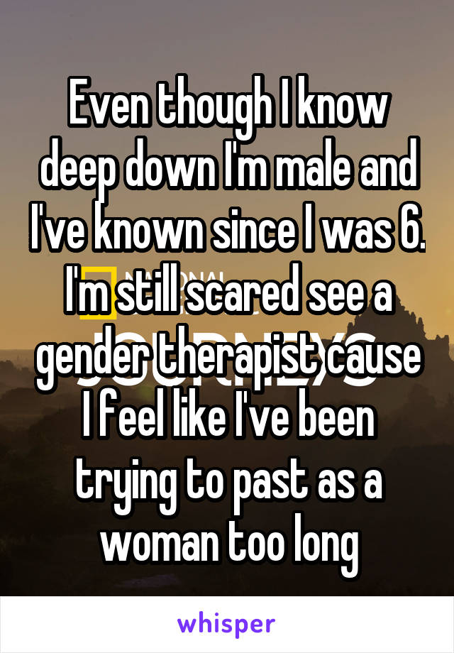 Even though I know deep down I'm male and I've known since I was 6. I'm still scared see a gender therapist cause I feel like I've been trying to past as a woman too long