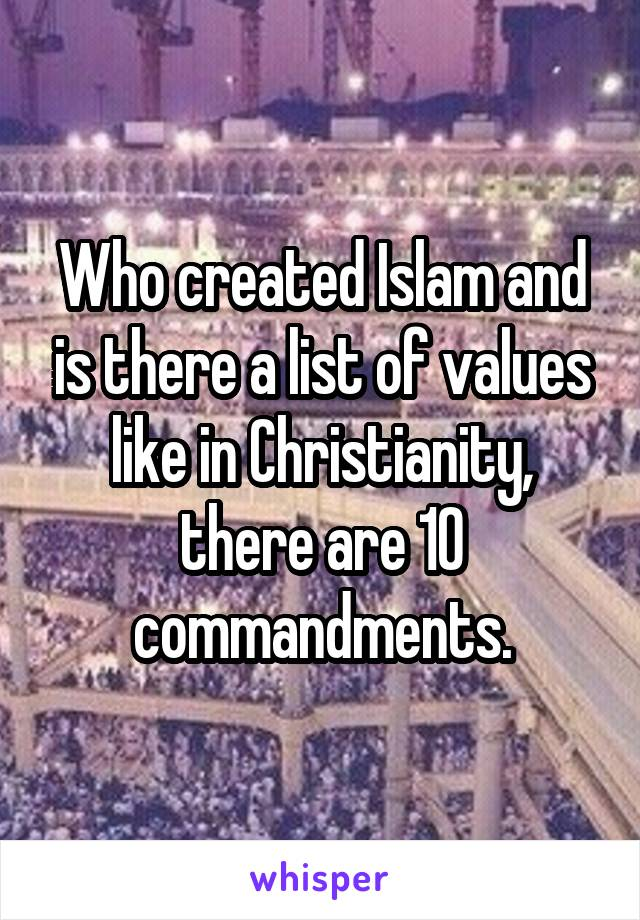 Who created Islam and is there a list of values like in Christianity, there are 10 commandments.