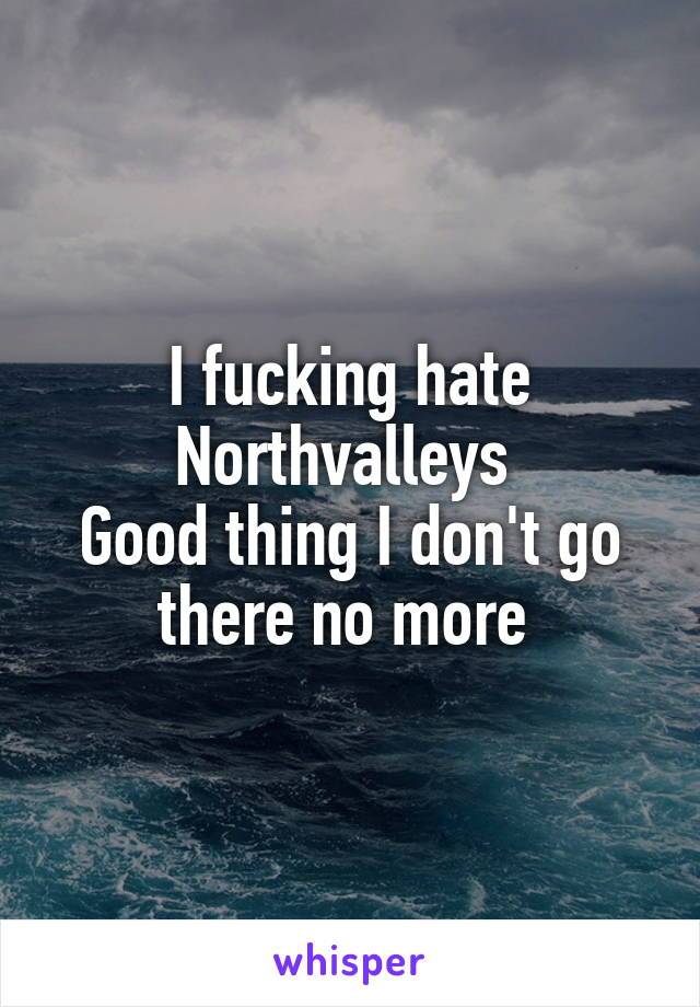 I fucking hate Northvalleys  Good thing I don't go there no more