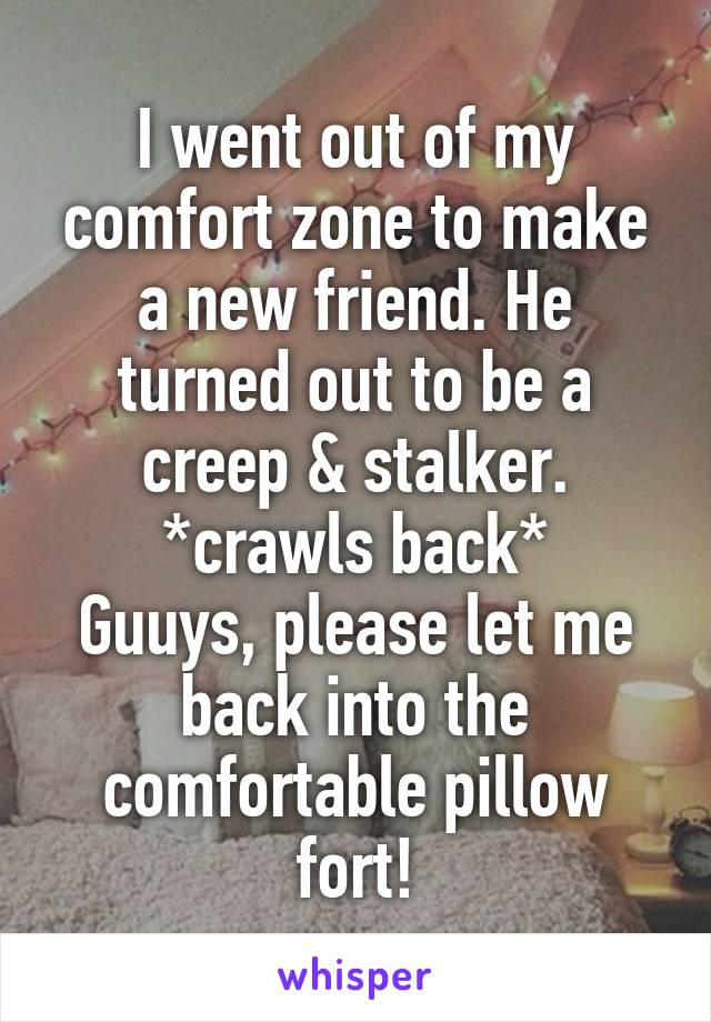 I went out of my comfort zone to make a new friend. He turned out to be a creep & stalker. *crawls back* Guuys, please let me back into the comfortable pillow fort!