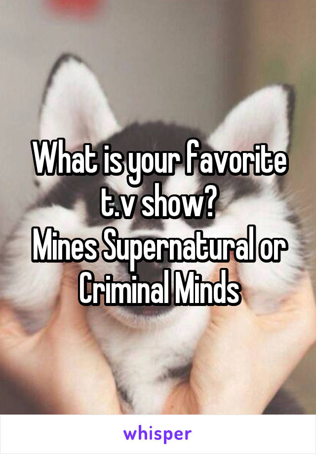 What is your favorite t.v show? Mines Supernatural or Criminal Minds