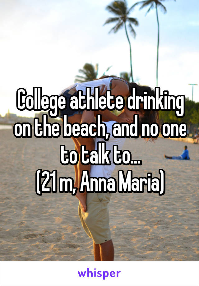 College athlete drinking on the beach, and no one to talk to... (21 m, Anna Maria)
