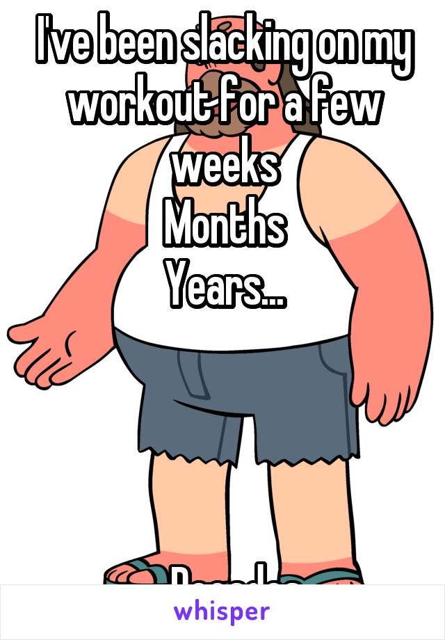 I've been slacking on my workout for a few weeks Months Years...     ...Decades