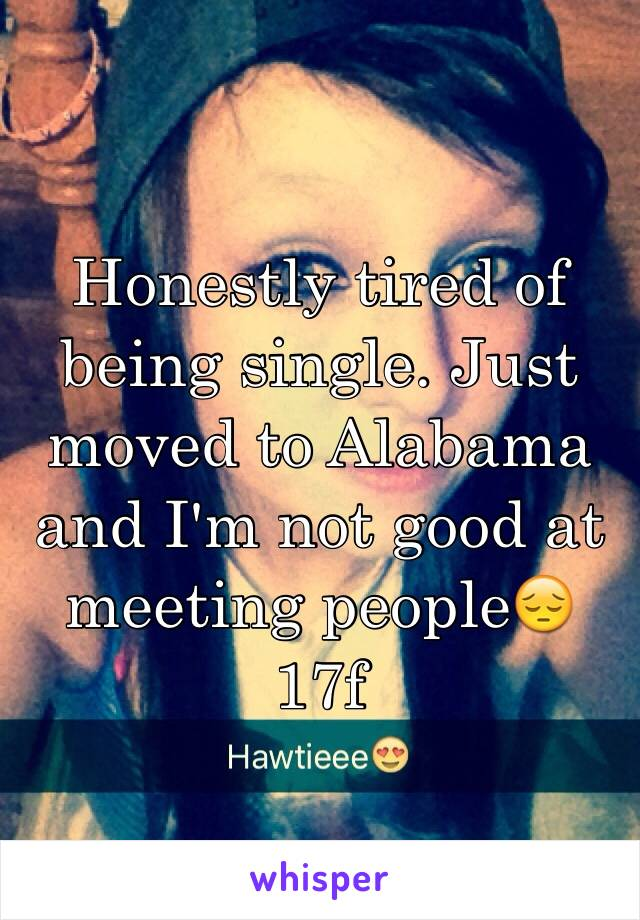 Honestly tired of being single. Just moved to Alabama and I'm not good at meeting people😔 17f