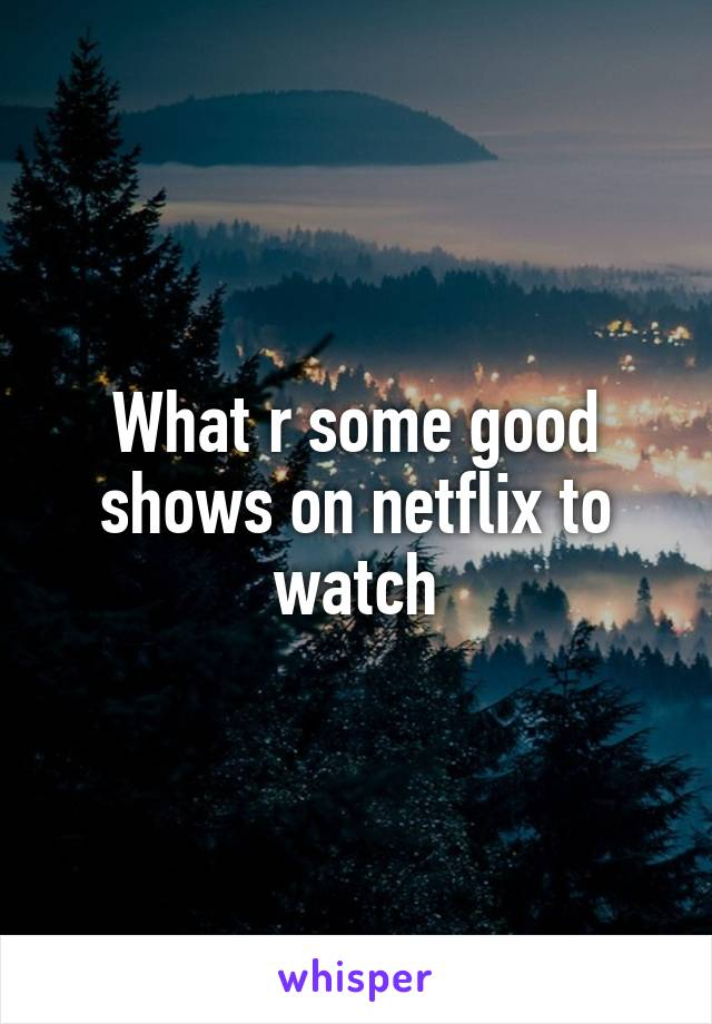 What r some good shows on netflix to watch