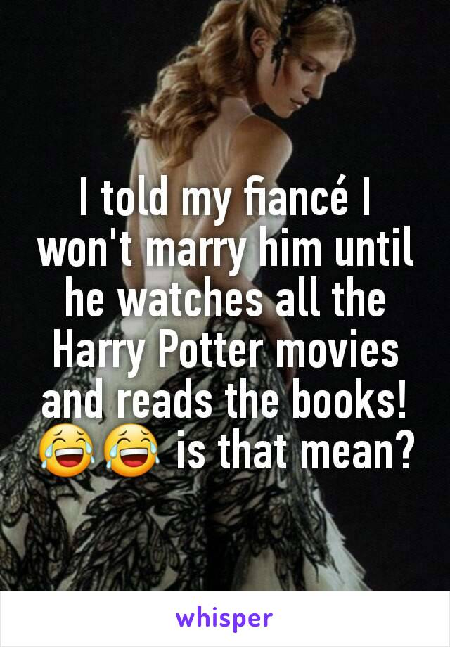 I told my fiancé I won't marry him until he watches all the Harry Potter movies and reads the books! 😂😂 is that mean?