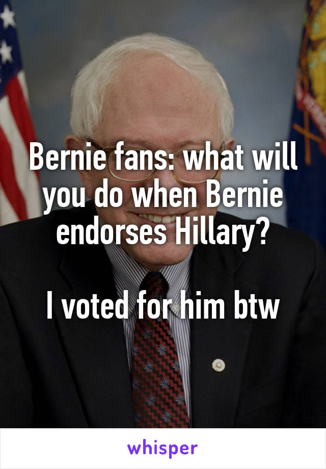 Bernie fans: what will you do when Bernie endorses Hillary?  I voted for him btw