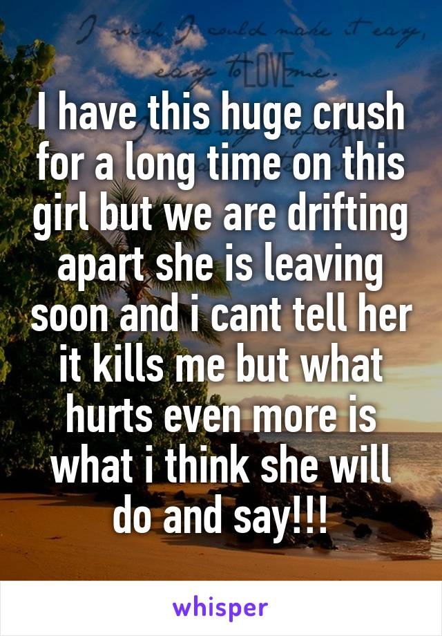 I have this huge crush for a long time on this girl but we are drifting apart she is leaving soon and i cant tell her it kills me but what hurts even more is what i think she will do and say!!!