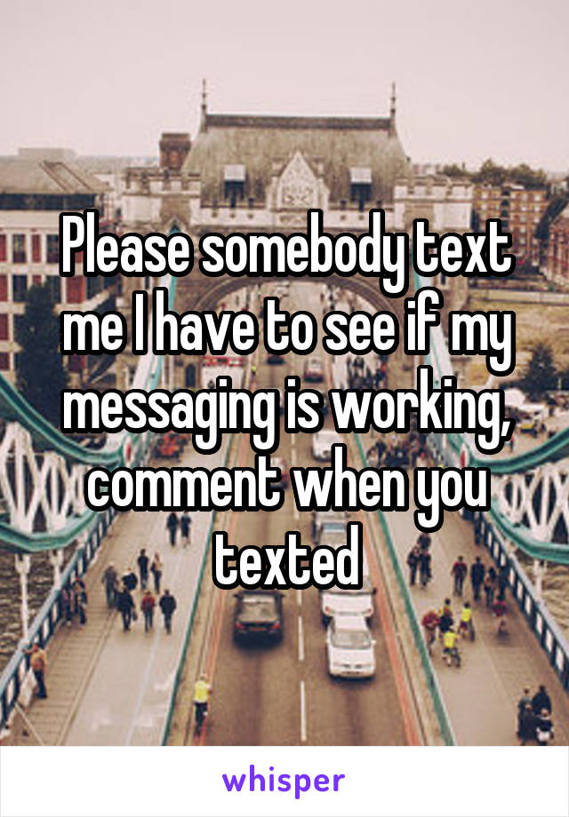 Please somebody text me I have to see if my messaging is working, comment when you texted