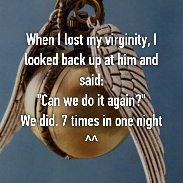 "When I lost my virginity, I looked back up at him and said: ""Can we do it again?"" We did. 7 times in one night ^^"