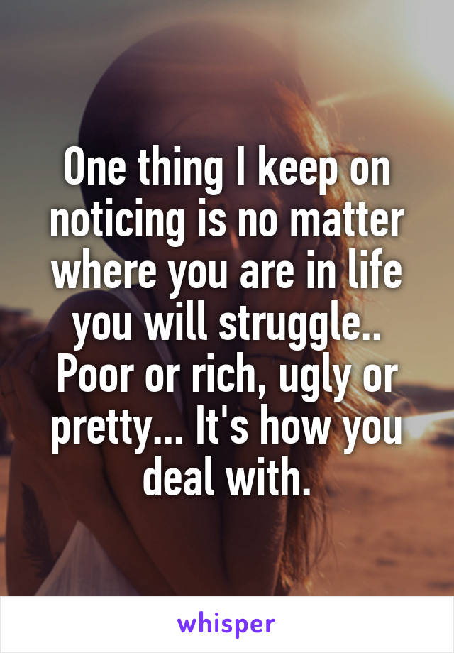 One thing I keep on noticing is no matter where you are in life you will struggle.. Poor or rich, ugly or pretty... It's how you deal with.