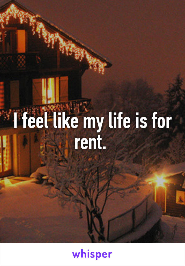 I feel like my life is for rent.