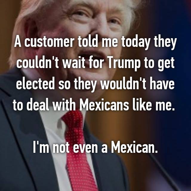 A customer told me today they couldn't wait for Trump to get elected so they wouldn't have to deal with Mexicans like me.   I'm not even a Mexican.