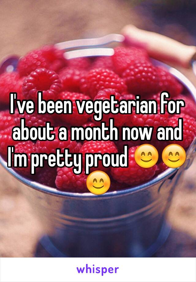 I've been vegetarian for about a month now and I'm pretty proud 😊😊😊