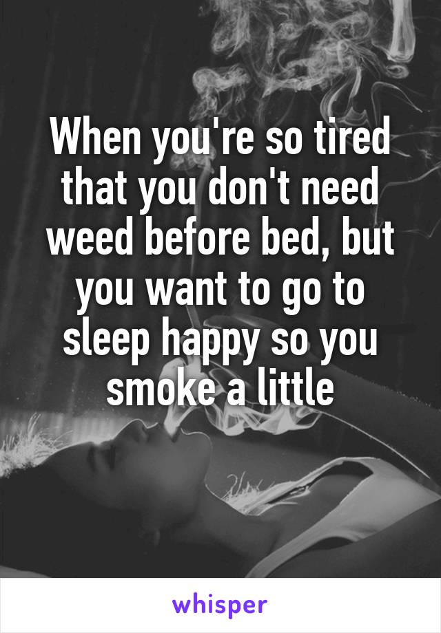 When you're so tired that you don't need weed before bed, but you want to go to sleep happy so you smoke a little
