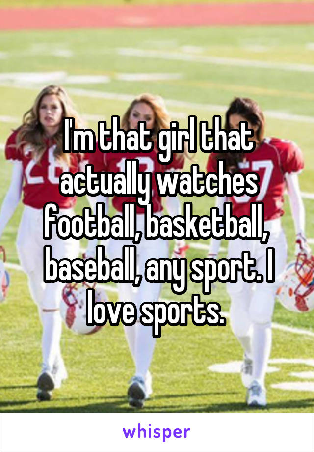 I'm that girl that actually watches football, basketball,  baseball, any sport. I love sports.