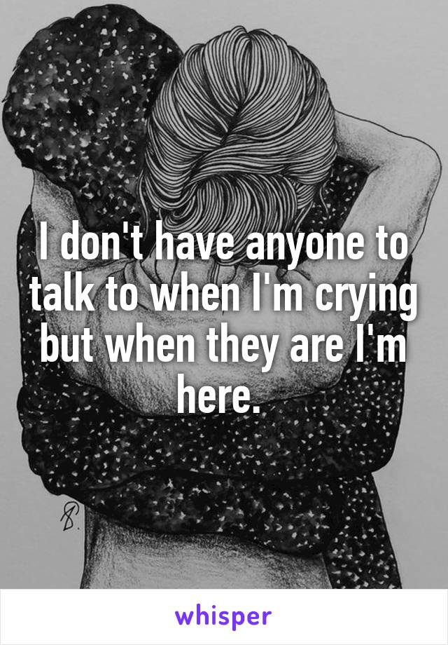I don't have anyone to talk to when I'm crying but when they are I'm here.