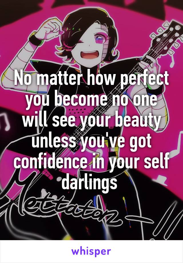 No matter how perfect you become no one will see your beauty unless you've got confidence in your self darlings
