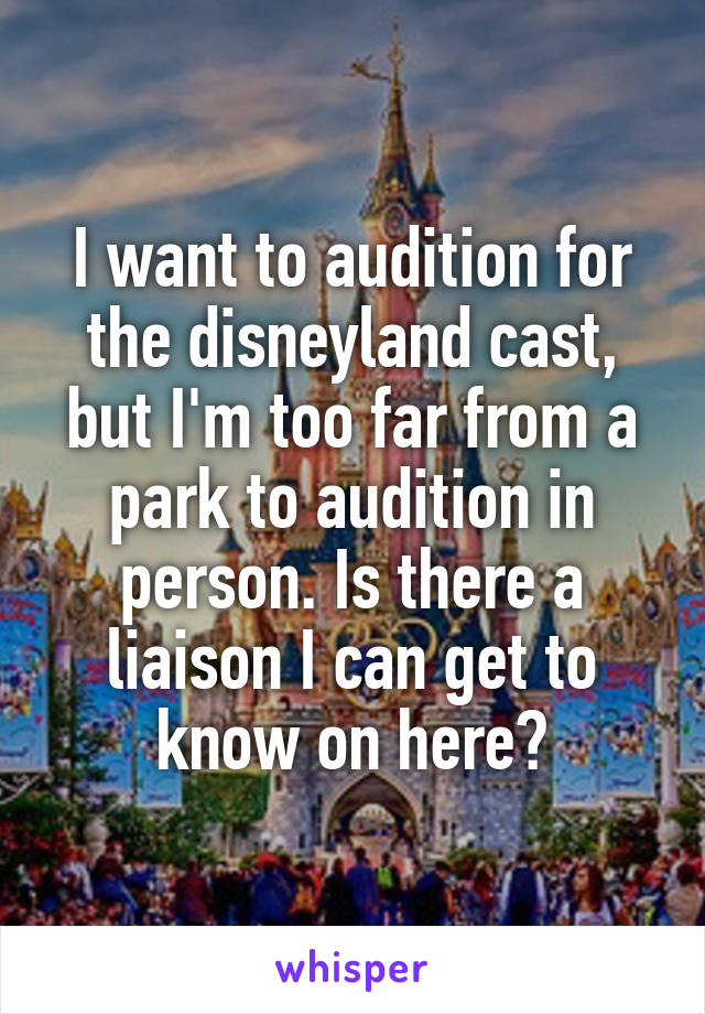 I want to audition for the disneyland cast, but I'm too far from a park to audition in person. Is there a liaison I can get to know on here?