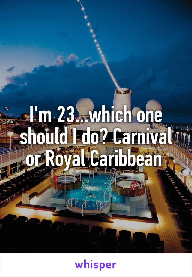 I'm 23...which one should I do? Carnival or Royal Caribbean