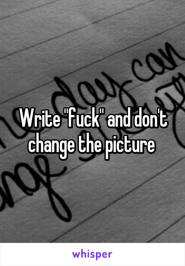 "Write ""fuck"" and don't change the picture"