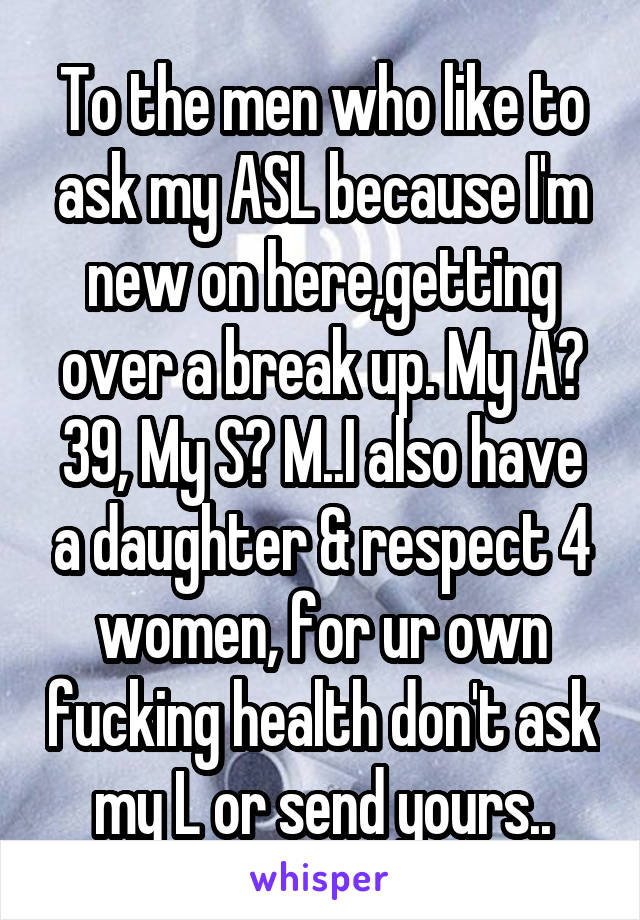 To the men who like to ask my ASL because I'm new on here,getting over a break up. My A? 39, My S? M..I also have a daughter & respect 4 women, for ur own fucking health don't ask my L or send yours..