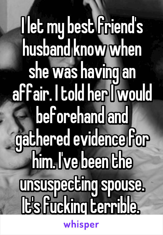 I let my best friend's husband know when she was having an affair. I told her I would beforehand and gathered evidence for him. I've been the unsuspecting spouse. It's fucking terrible.