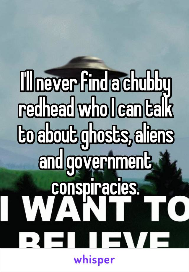 I'll never find a chubby redhead who I can talk to about ghosts, aliens and government conspiracies.