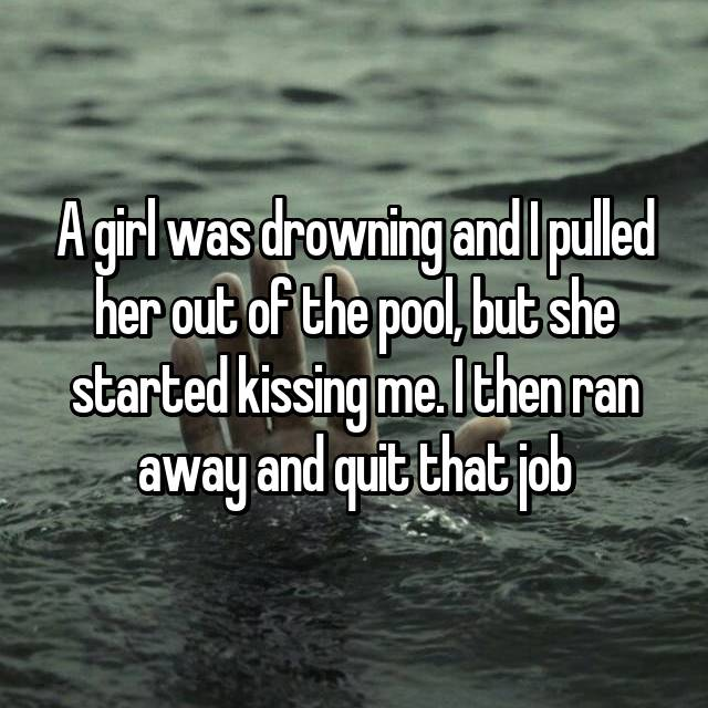 A girl was drowning and I pulled her out of the pool, but she started kissing me. I then ran away and quit that job