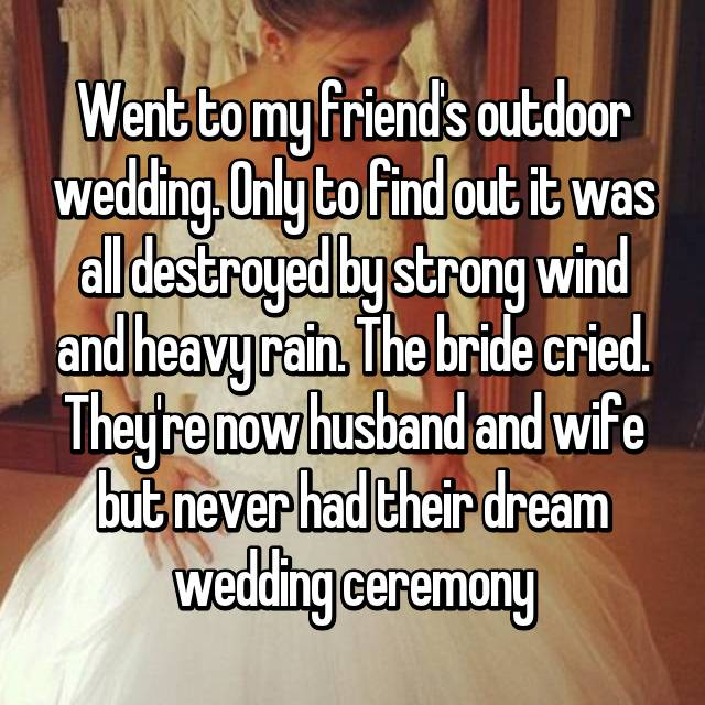 Went to my friend's outdoor wedding. Only to find out it was all destroyed by strong wind and heavy rain. The bride cried. They're now husband and wife but never had their dream wedding ceremony