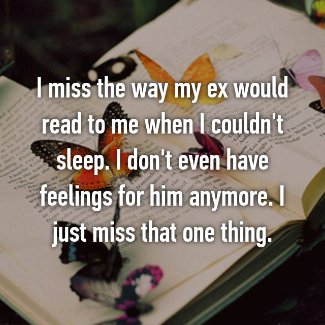 I miss the way my ex would read to me when I couldn't sleep. I don't even have feelings for him anymore. I just miss that one thing.