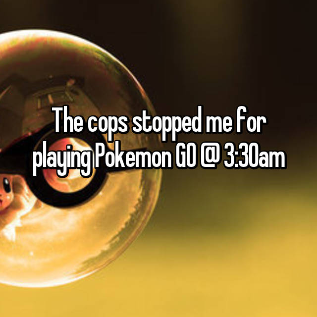 The cops stopped me for playing Pokemon GO @ 3:30am 😂😂😂