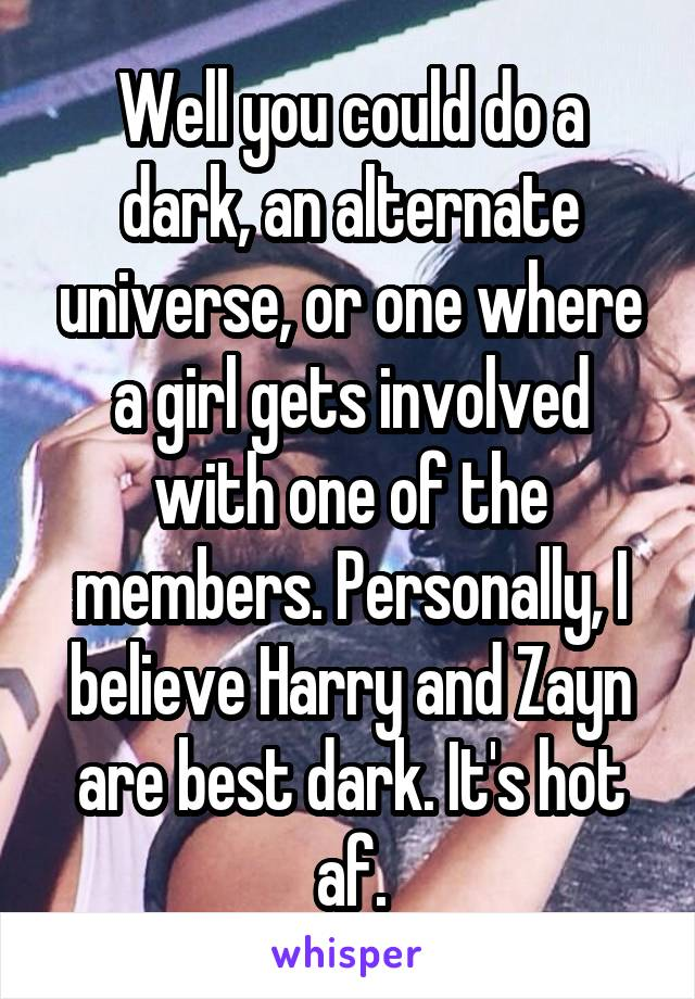 Well you could do a dark, an alternate universe, or one where a girl gets involved with one of the members. Personally, I believe Harry and Zayn are best dark. It's hot af.