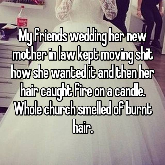 My friends wedding her new mother in law kept moving shit how she wanted it and then her hair caught fire on a candle. Whole church smelled of burnt hair.