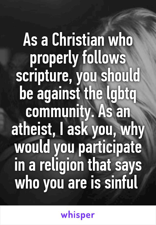 As a Christian who properly follows scripture, you should be against the lgbtq community. As an atheist, I ask you, why would you participate in a religion that says who you are is sinful