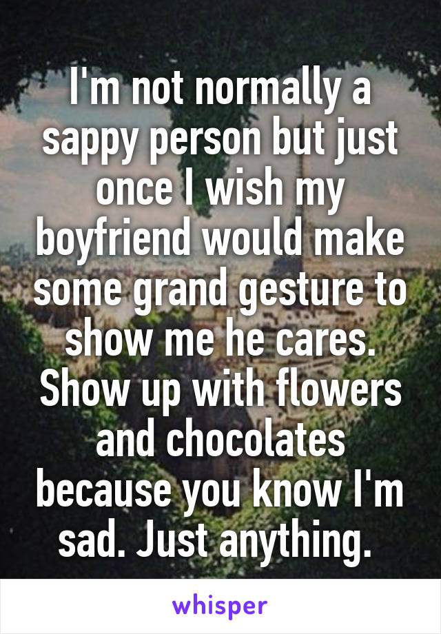 I'm not normally a sappy person but just once I wish my boyfriend would make some grand gesture to show me he cares. Show up with flowers and chocolates because you know I'm sad. Just anything.