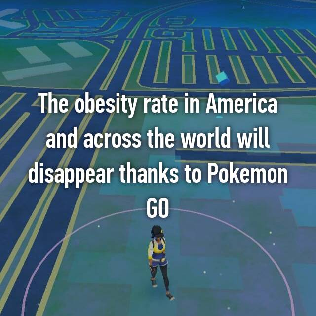 The obesity rate in America and across the world will disappear thanks to Pokemon GO