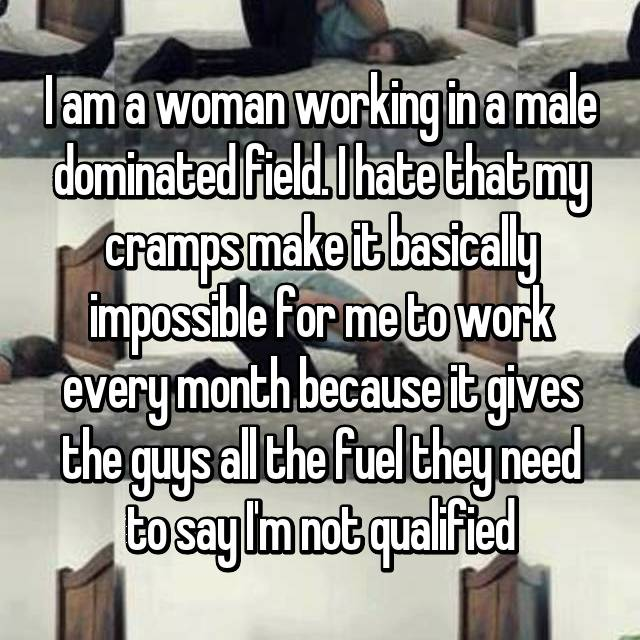 I am a woman working in a male dominated field. I hate that my cramps make it basically impossible for me to work every month because it gives the guys all the fuel they need to say I'm not qualified